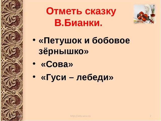 Отметь сказку В.Бианки. «Петушок и бобовое зёрнышко» «Сова» «Гуси – лебеди»