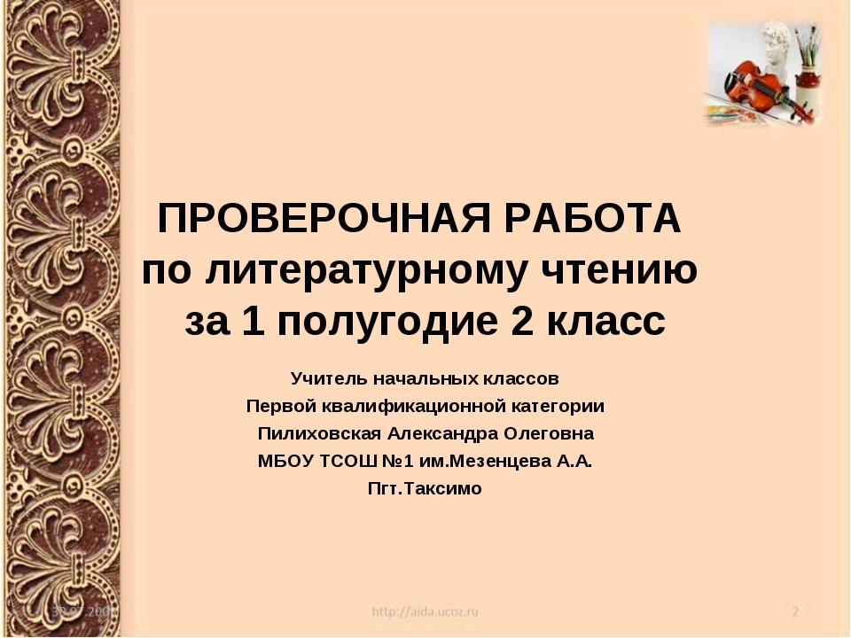 ПРОВЕРОЧНАЯ РАБОТА по литературному чтению за 1 полугодие 2 класс Учитель нач...