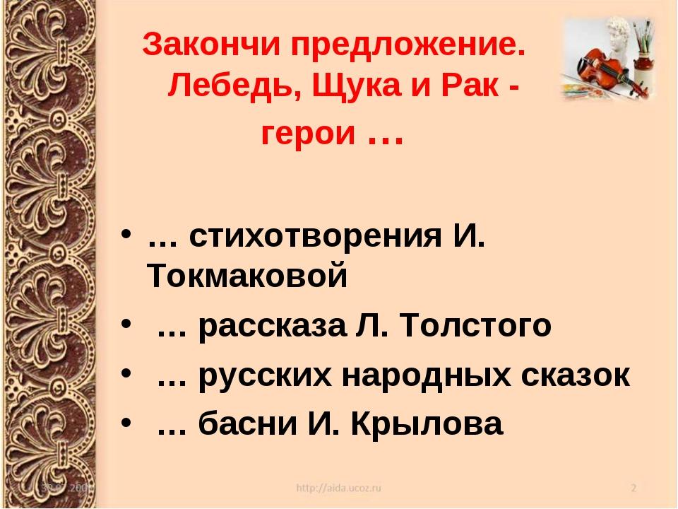 Закончи предложение. Лебедь, Щука и Рак - герои … … стихотворения И. Токмаков...