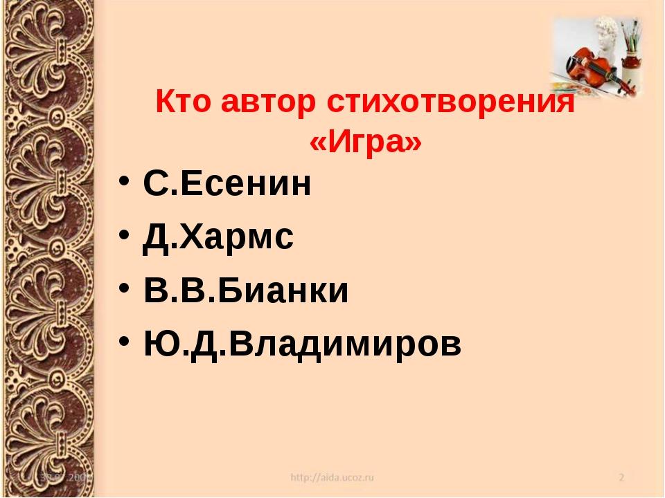 Кто автор стихотворения «Игра» С.Есенин Д.Хармс В.В.Бианки Ю.Д.Владимиров