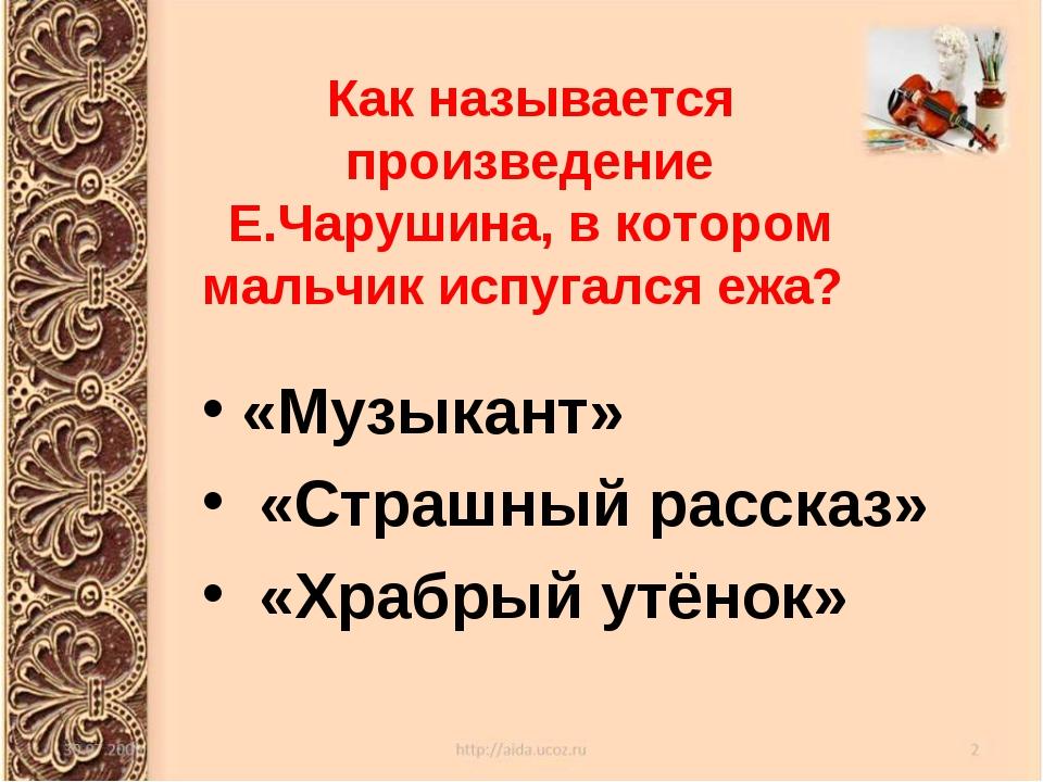 Как называется произведение Е.Чарушина, в котором мальчик испугался ежа? «Муз...