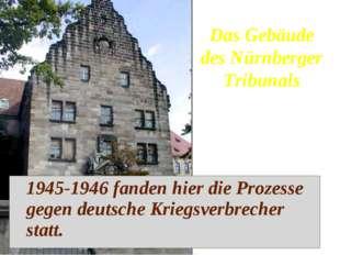 1945-1946 fanden hier die Prozesse gegen deutsche Kriegsverbrecher statt. Da