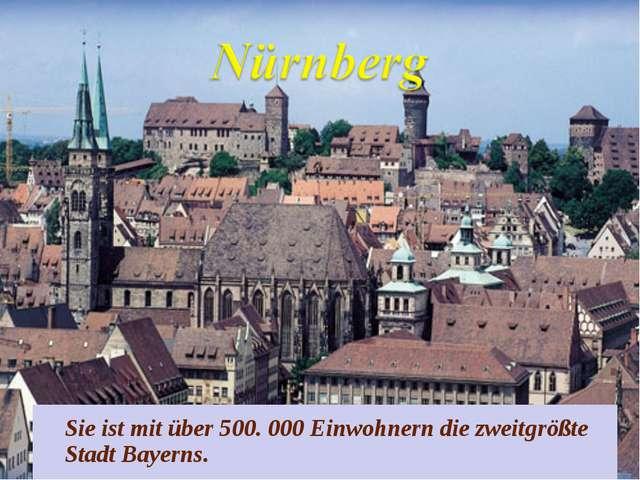 Sie ist mit über 500. 000 Einwohnern die zweitgrößte Stadt Bayerns.