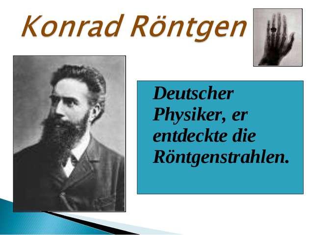 Deutscher Physiker, er entdeckte die Röntgenstrahlen.