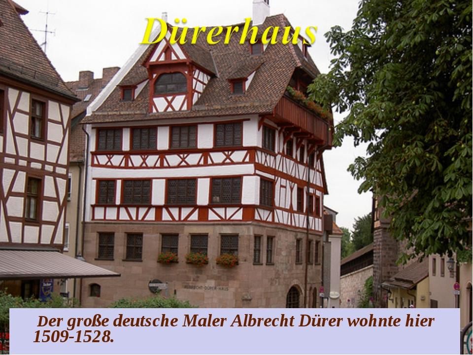 Der große deutsche Maler Albrecht Dürer wohnte hier 1509-1528.