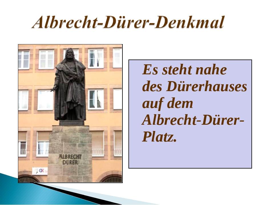 Es steht nahe des Dürerhauses auf dem Albrecht-Dürer-Platz.