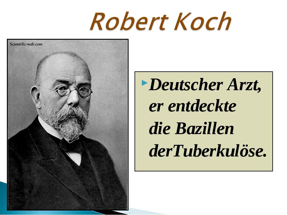 Deutscher Arzt, er entdeckte die Bazillen derTuberkulöse.