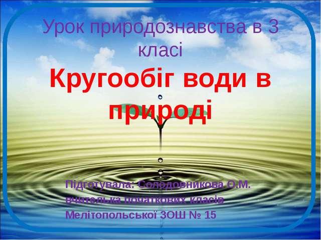 Урок природознавства в 3 класі Кругообіг води в природі Підготувала: Солодовн...