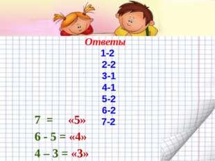Ответы 7 = «5» 6 - 5 = «4» 4 – 3 = «3» 1-2 2-2 3-1 4-1 5-2 6-2 7-2.