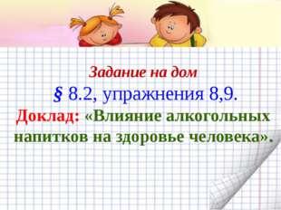 Задание на дом § 8.2, упражнения 8,9. Доклад: «Влияние алкогольных напитков