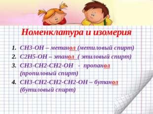 Номенклатура и изомерия CH3-OH – метанол (метиловый спирт) C2H5-OH – этанол (