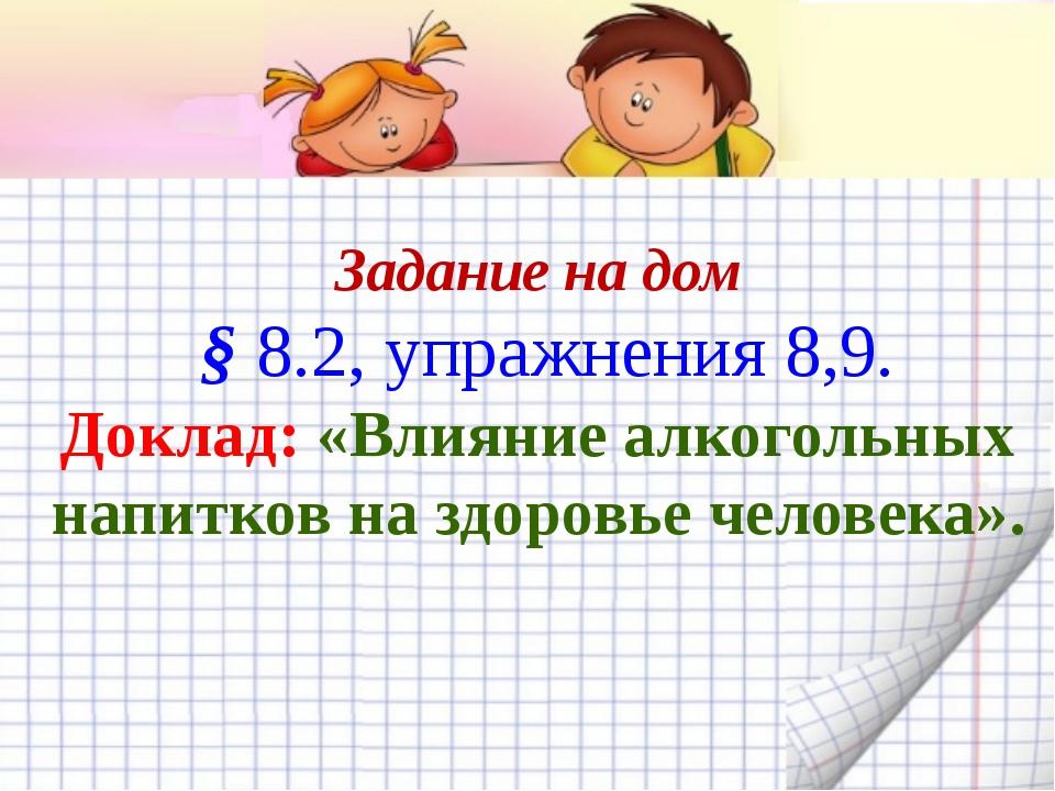 Задание на дом § 8.2, упражнения 8,9. Доклад: «Влияние алкогольных напитков...