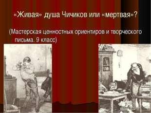 «Живая» душа Чичиков или «мертвая»? (Мастерская ценностных ориентиров и творч