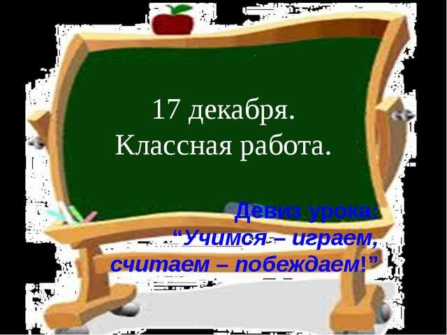 """17 декабря. Классная работа. Девиз урока: """"Учимся – играем, считаем – побежда..."""