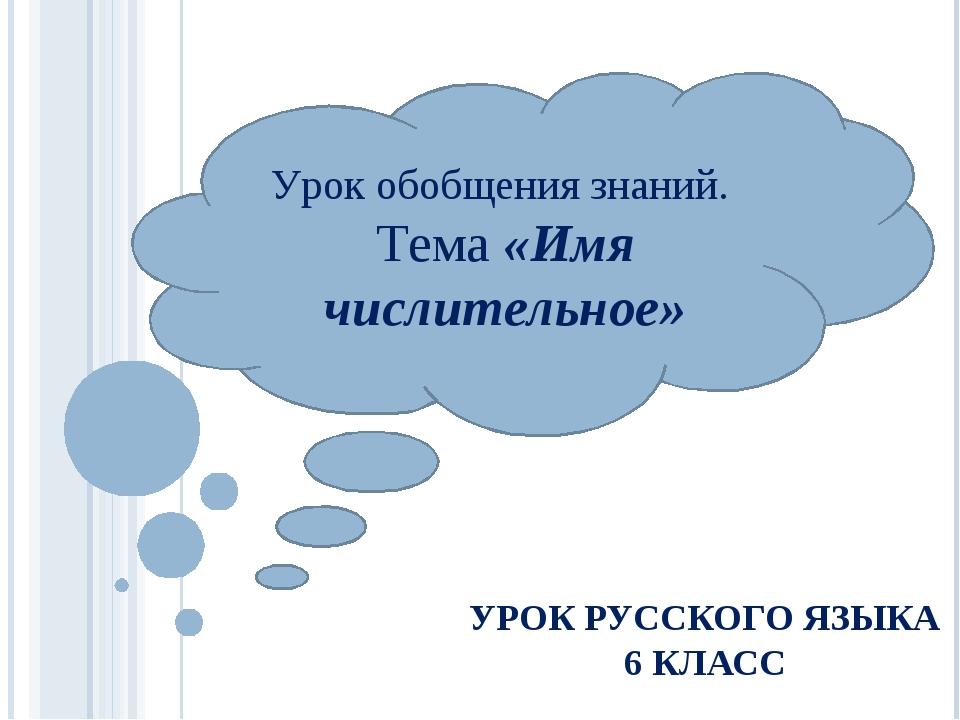 УРОК РУССКОГО ЯЗЫКА 6 КЛАСС Урок обобщения знаний. Тема «Имя числительное»