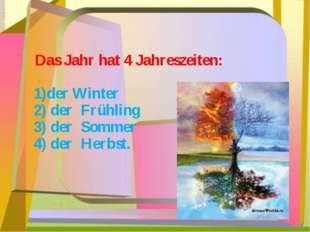 Das Jahr hat 4 Jahreszeiten: 1)der Winter 2) der Frühling 3) der Sommer 4) d