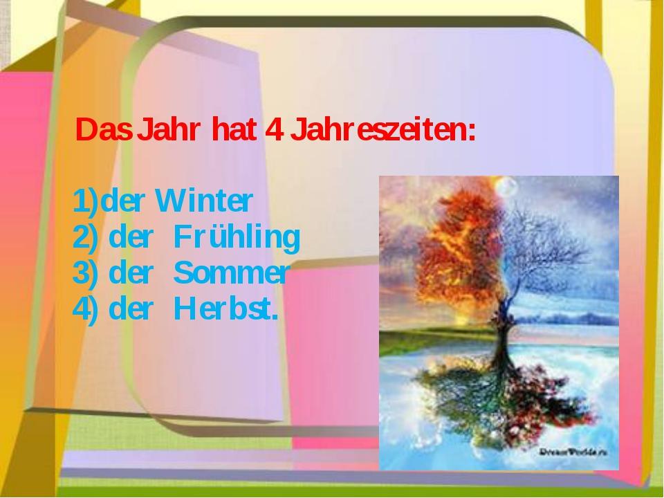 Das Jahr hat 4 Jahreszeiten: 1)der Winter 2) der Frühling 3) der Sommer 4) d...