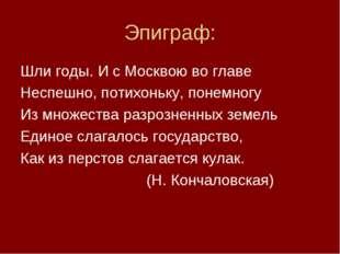 Эпиграф: Шли годы. И с Москвою во главе Неспешно, потихоньку, понемногу Из мн