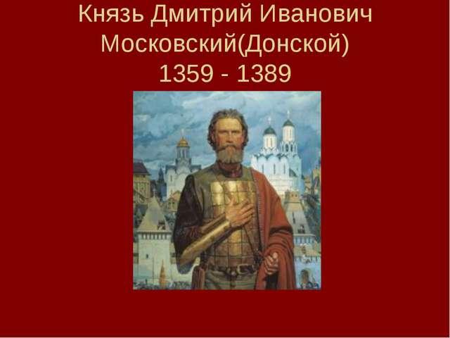 Князь Дмитрий Иванович Московский(Донской) 1359 - 1389
