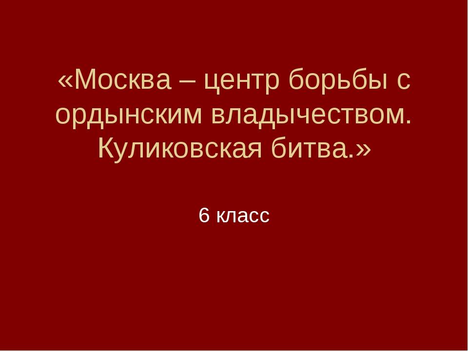 «Москва – центр борьбы с ордынским владычеством. Куликовская битва.» 6 класс