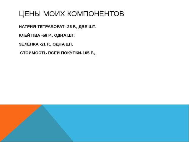 ЦЕНЫ МОИХ КОМПОНЕНТОВ НАТРИЯ-ТЕТРАБОРАТ- 26 Р., ДВЕ ШТ. КЛЕЙ ПВА -58 Р., ОДНА...