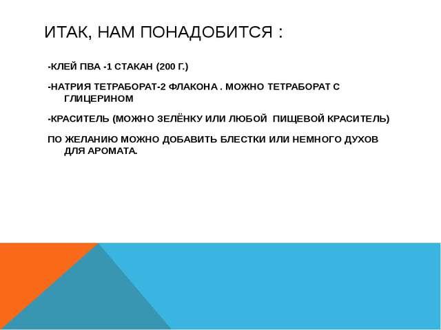 ИТАК, НАМ ПОНАДОБИТСЯ : -КЛЕЙ ПВА -1 СТАКАН (200 Г.) -НАТРИЯ ТЕТРАБОРАТ-2 ФЛА...