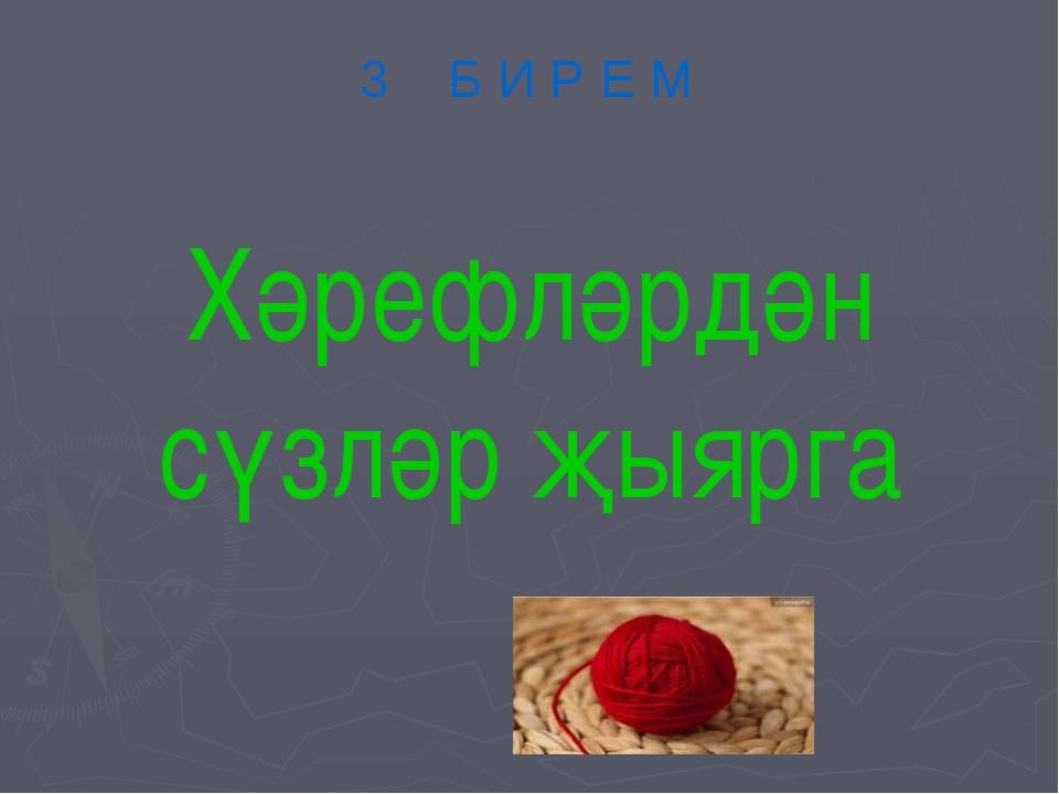 Хәрефләрдән сүзләр җыярга 3 Б И Р Е М
