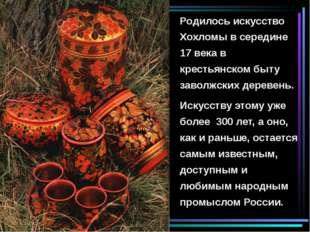 Родилось искусство Хохломы в середине 17 века в крестьянском быту заволжских