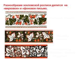Разнообразие хохломской росписи делится на «верховое» и «фоновое письмо. Верх