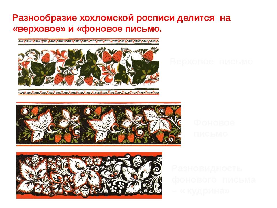 Разнообразие хохломской росписи делится на «верховое» и «фоновое письмо. Верх...