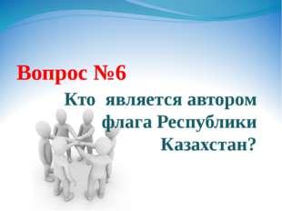 Вопрос №6 Кто является автором флага Республики Казахстан?