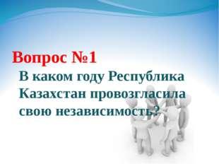 Вопрос №1 В каком году Республика Казахстан провозгласила свою независимость?