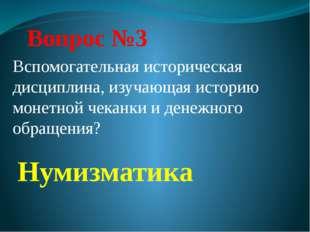 Вопрос №3 Нумизматика Вспомогательная историческая дисциплина, изучающая исто