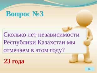 Вопрос №3 Сколько лет независимости Республики Казахстан мы отмечаем в этом
