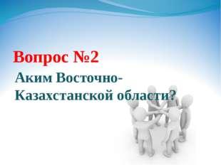 Вопрос №2 Аким Восточно-Казахстанской области?