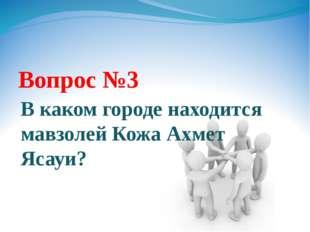 Вопрос №3 В каком городе находится мавзолей Кожа Ахмет Ясауи?