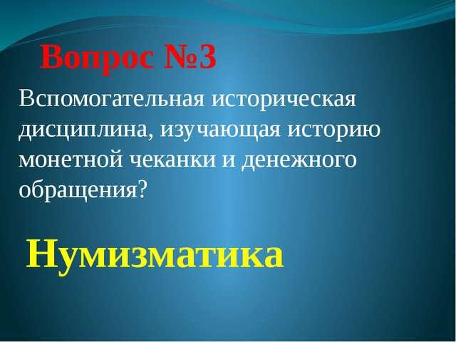 Вопрос №3 Нумизматика Вспомогательная историческая дисциплина, изучающая исто...