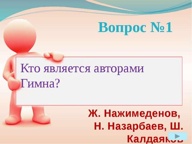Вопрос №1 Кто является авторами Гимна? Ж. Нажимеденов, Н. Назарбаев, Ш. Калд...