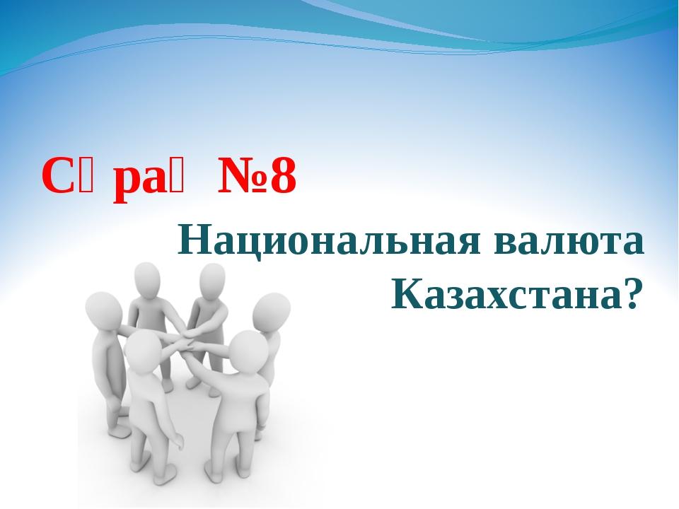 Сұрақ №8 Национальная валюта Казахстана?