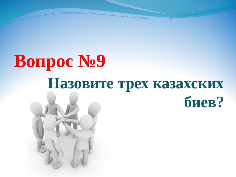 Вопрос №9 Назовите трех казахских биев?