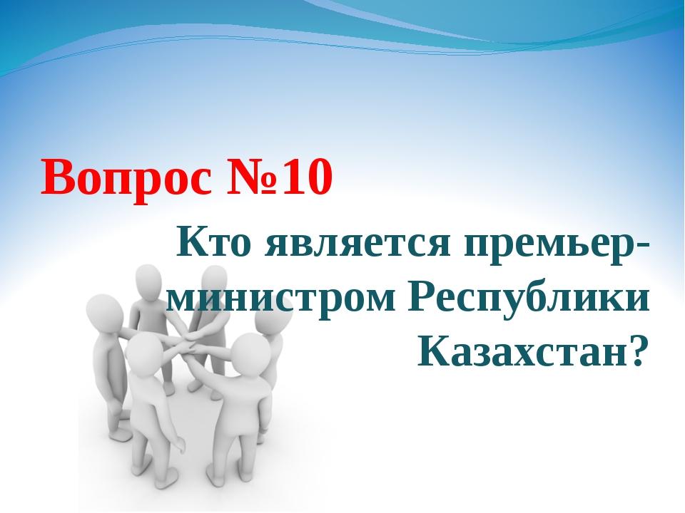 Вопрос №10 Кто является премьер-министром Республики Казахстан?