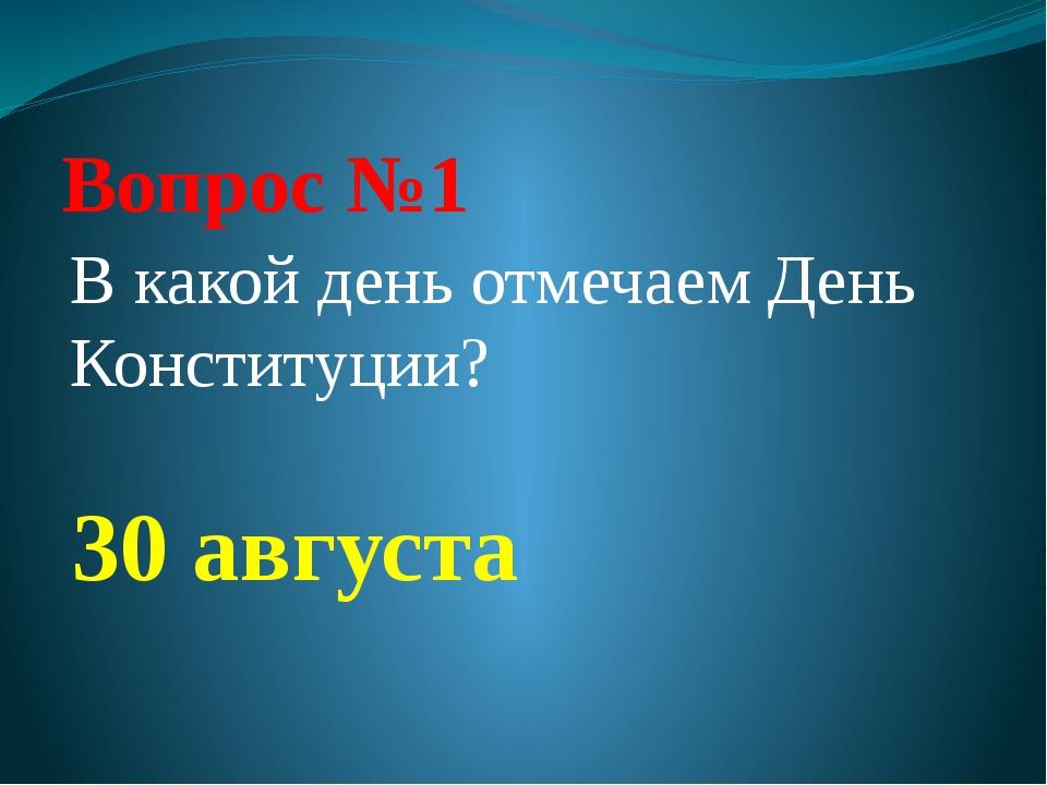 Вопрос №1 В какой день отмечаем День Конституции? 30 августа