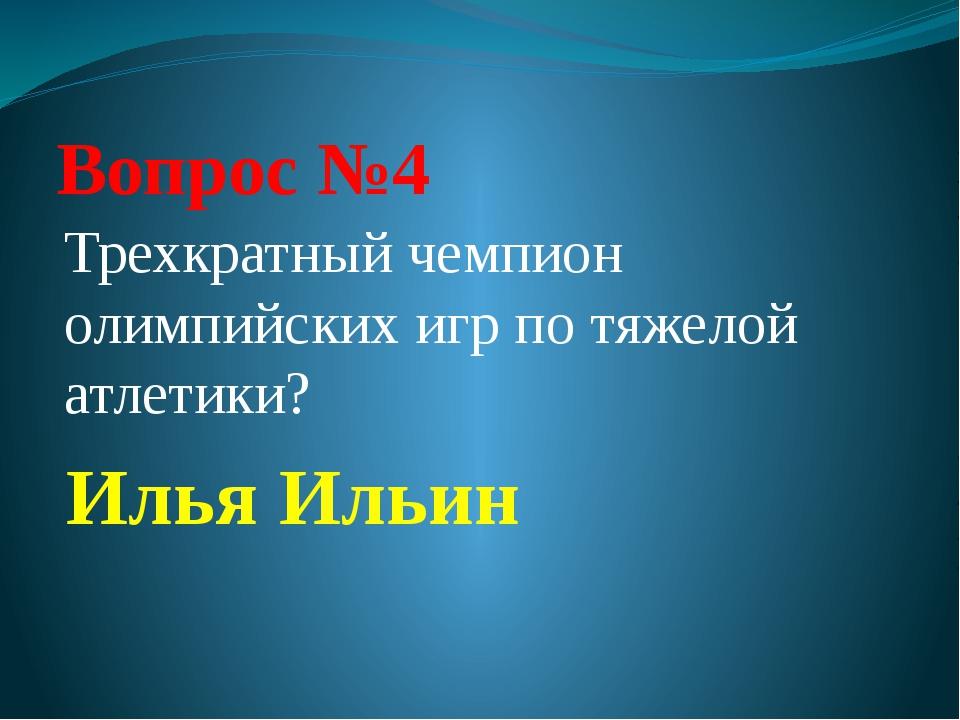 Вопрос №4 Трехкратный чемпион олимпийских игр по тяжелой атлетики? Илья Ильин