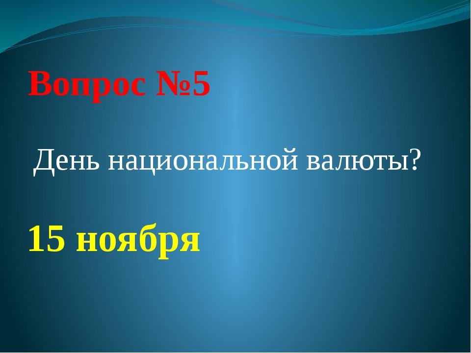 Вопрос №5 День национальной валюты? 15 ноября
