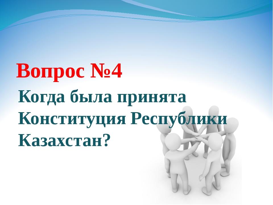 Вопрос №4 Когда была принята Конституция Республики Казахстан?