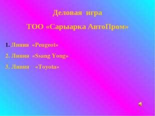 Деловая игра ТОО «Сарыарка АвтоПром» Линия «Peugeot» 2. Линия «Ssang Yong» 3.