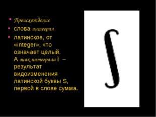 Происхождение словаинтеграл латинское, от «integer», что означает целый. А