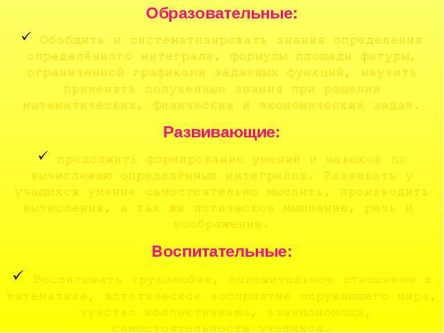 Образовательные: Обобщить и систематизировать знания определения определённог...
