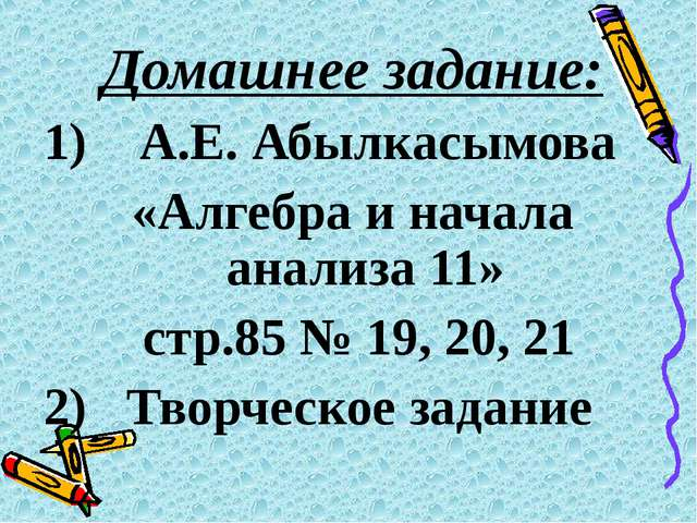 Домашнее задание: 1) А.Е. Абылкасымова «Алгебра и начала анализа 11» стр.85 №...