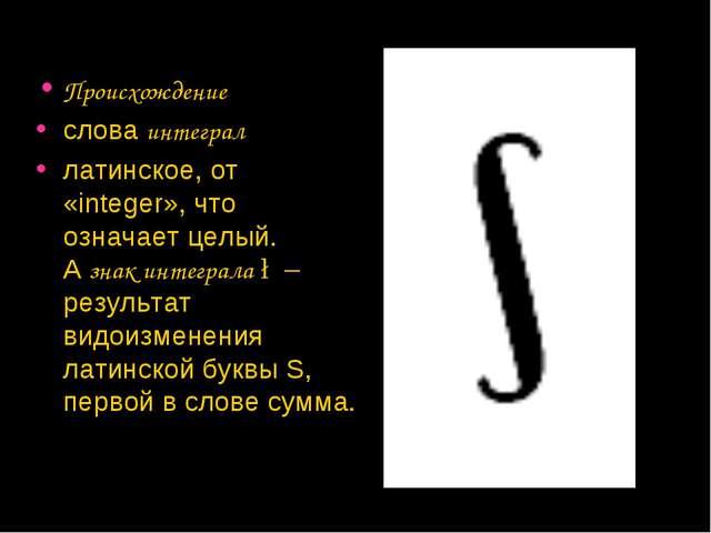 Происхождение словаинтеграл латинское, от «integer», что означает целый. А...